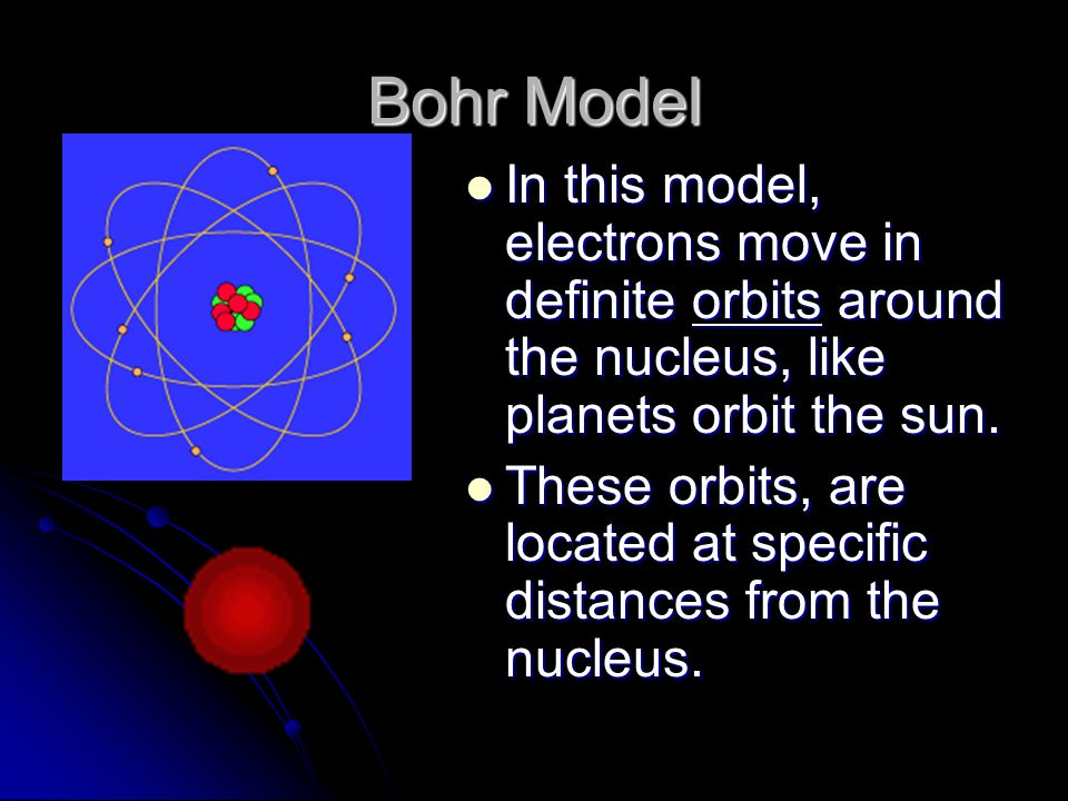 Bohr Model In this model, electrons move in definite orbits around the nucleus, like planets orbit the sun.
