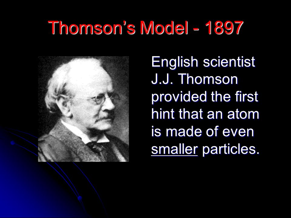 Thomson's Model - 1897 English scientist J.J.