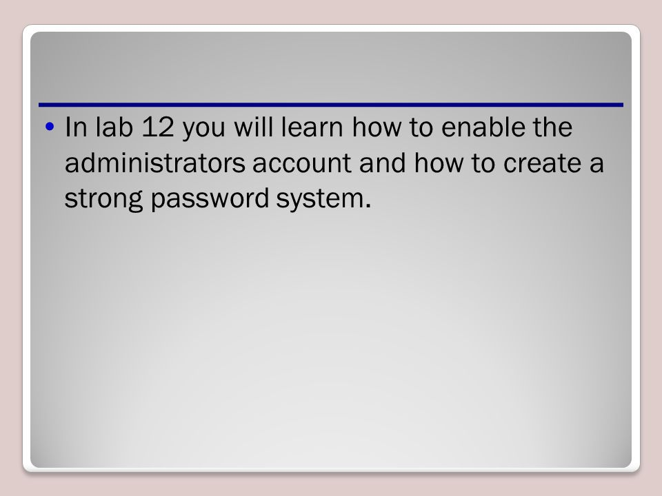 In lab 12 you will learn how to enable the administrators account and how to create a strong password system.