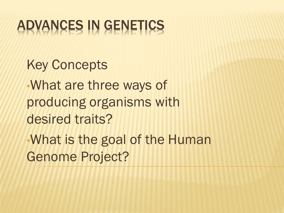 Advances in Genetics Key Concepts. What are three ways of producing organisms with desired traits