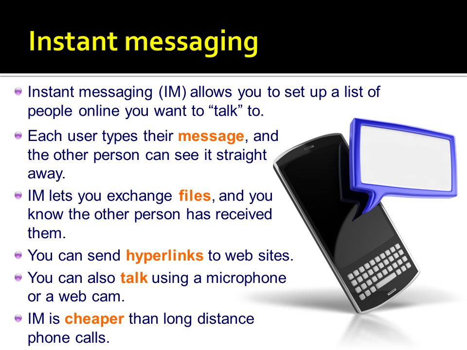 Instant messaging Instant messaging (IM) allows you to set up a list of people online you want to talk to.