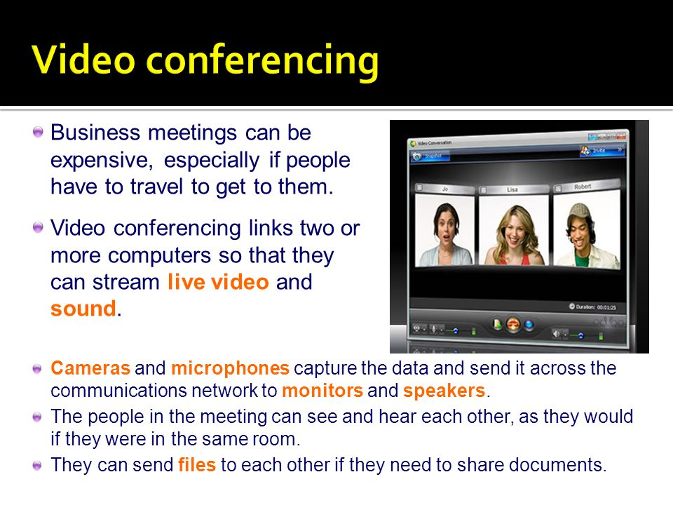 Video conferencing Business meetings can be expensive, especially if people have to travel to get to them.