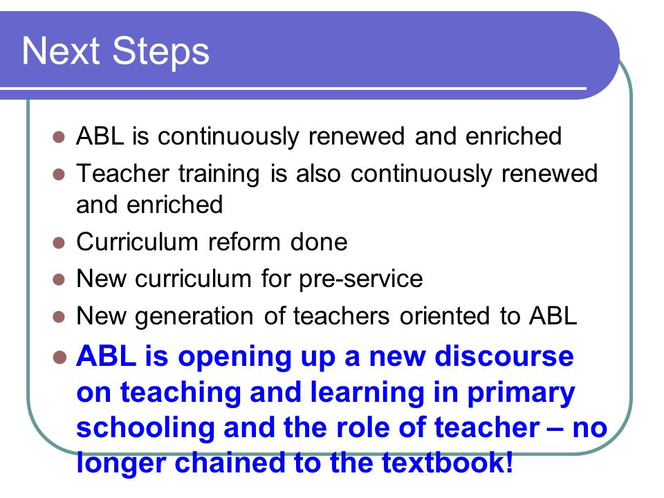 Next Steps ABL is continuously renewed and enriched. Teacher training is also continuously renewed and enriched.
