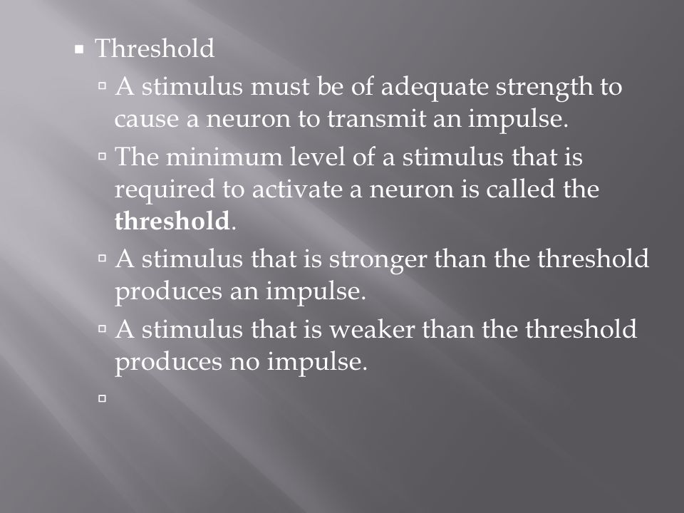 Threshold A stimulus must be of adequate strength to cause a neuron to transmit an impulse.