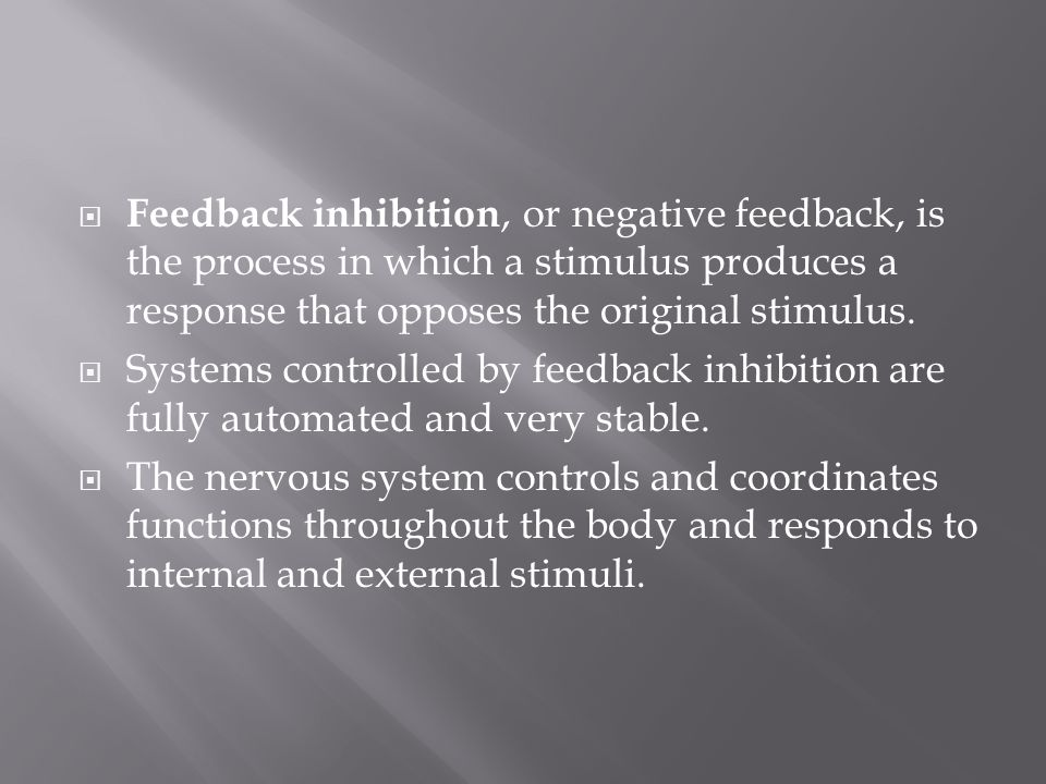 Feedback inhibition, or negative feedback, is the process in which a stimulus produces a response that opposes the original stimulus.