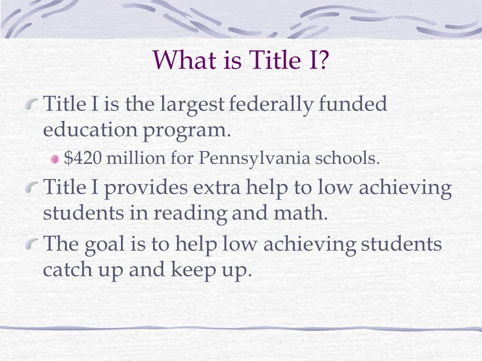 What is Title I Title I is the largest federally funded education program. $420 million for Pennsylvania schools.