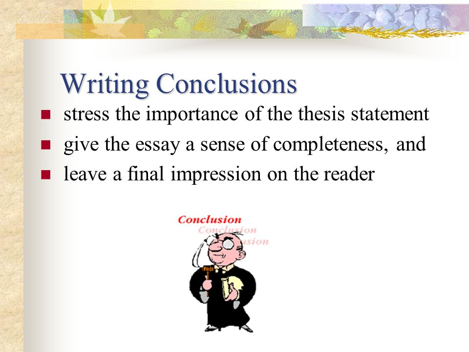 Writing Conclusions stress the importance of the thesis statement
