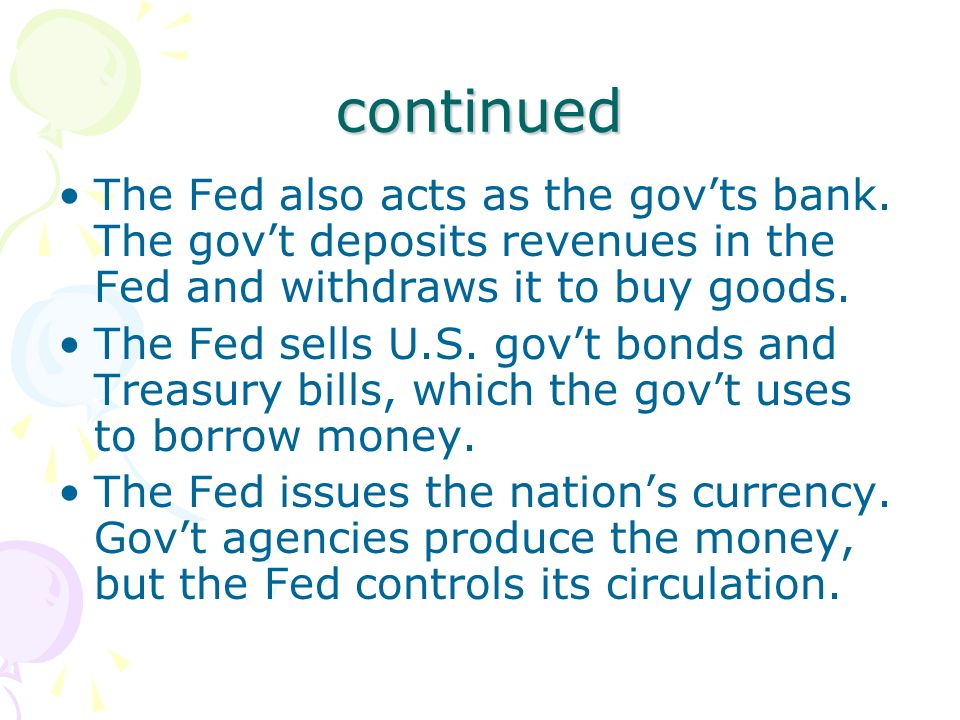 continued The Fed also acts as the gov'ts bank. The gov't deposits revenues in the Fed and withdraws it to buy goods.