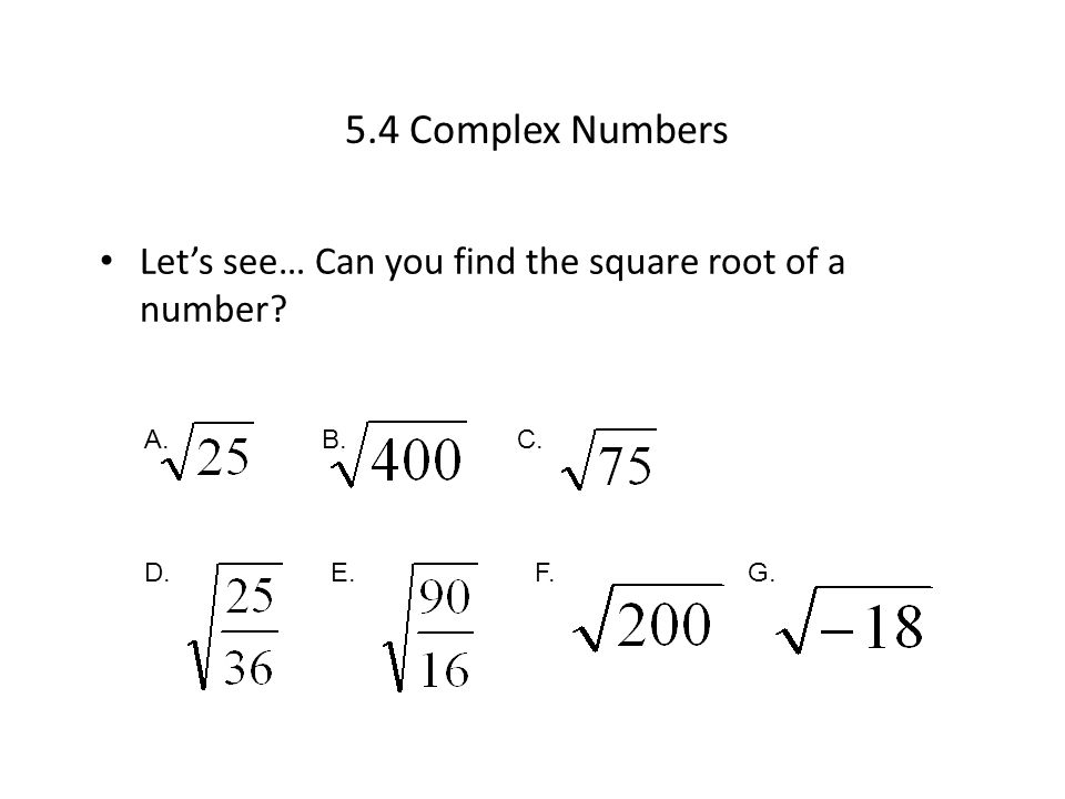 5.4 Complex Numbers Let's see… Can you find the square root of a number A. B. C. D. E. F. G.