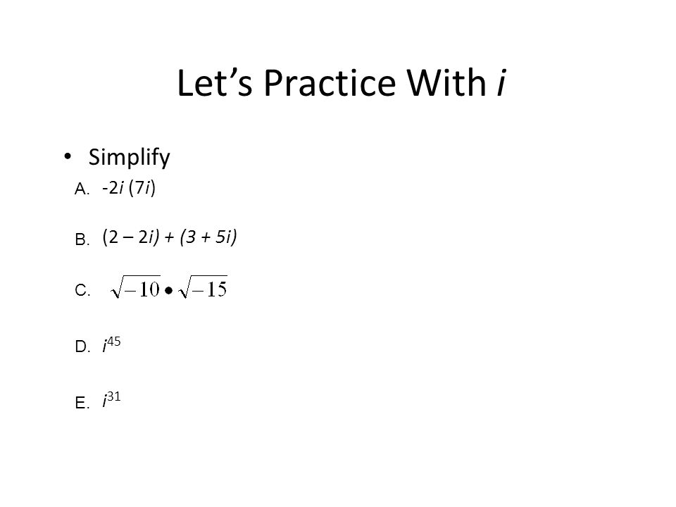 Let's Practice With i Simplify -2i (7i) (2 – 2i) + (3 + 5i) i45 i31 A.