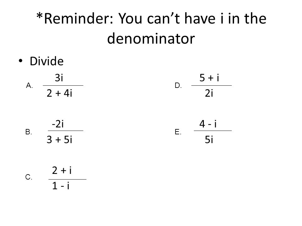 *Reminder: You can't have i in the denominator