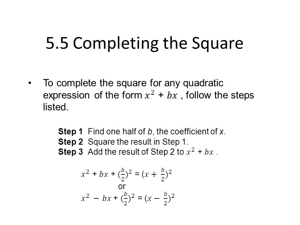 5.5 Completing the Square To complete the square for any quadratic expression of the form 𝑥 2 + 𝑏𝑥 , follow the steps listed.