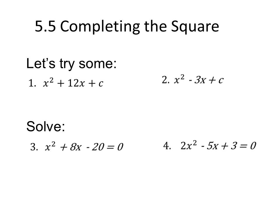 5.5 Completing the Square Let's try some: Solve: