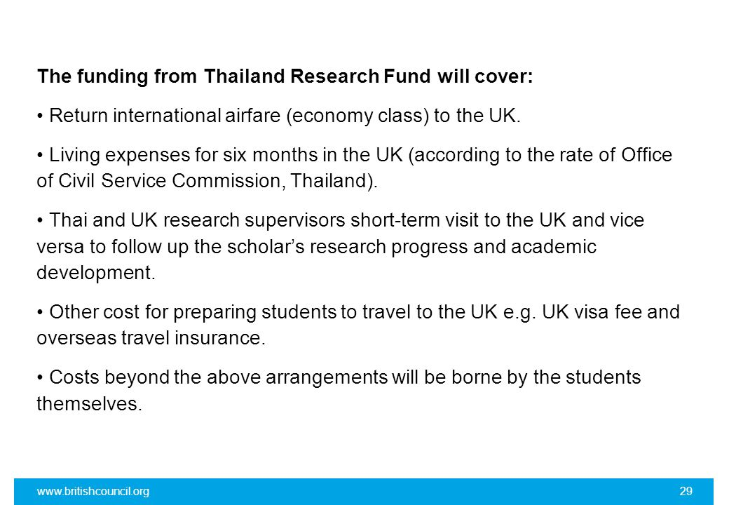The funding from Thailand Research Fund will cover: • Return international airfare (economy class) to the UK. • Living expenses for six months in the UK (according to the rate of Office of Civil Service Commission, Thailand). • Thai and UK research supervisors short-term visit to the UK and vice versa to follow up the scholar's research progress and academic development. • Other cost for preparing students to travel to the UK e.g. UK visa fee and overseas travel insurance. • Costs beyond the above arrangements will be borne by the students themselves.