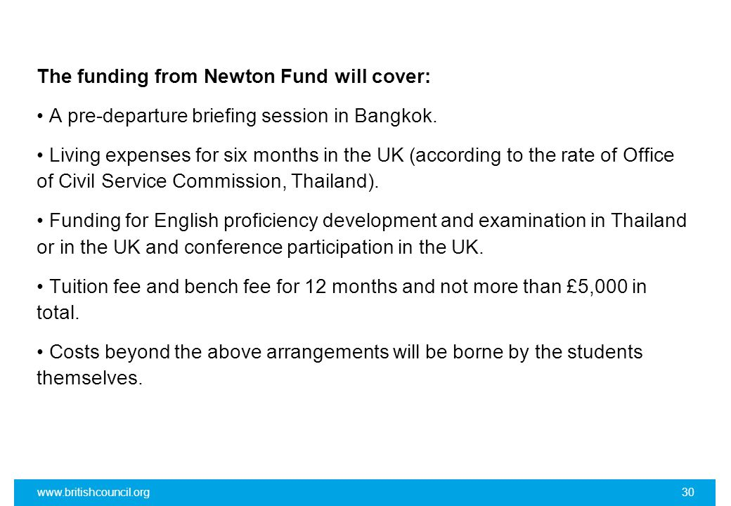 The funding from Newton Fund will cover: • A pre-departure briefing session in Bangkok. • Living expenses for six months in the UK (according to the rate of Office of Civil Service Commission, Thailand). • Funding for English proficiency development and examination in Thailand or in the UK and conference participation in the UK. • Tuition fee and bench fee for 12 months and not more than £5,000 in total. • Costs beyond the above arrangements will be borne by the students themselves.
