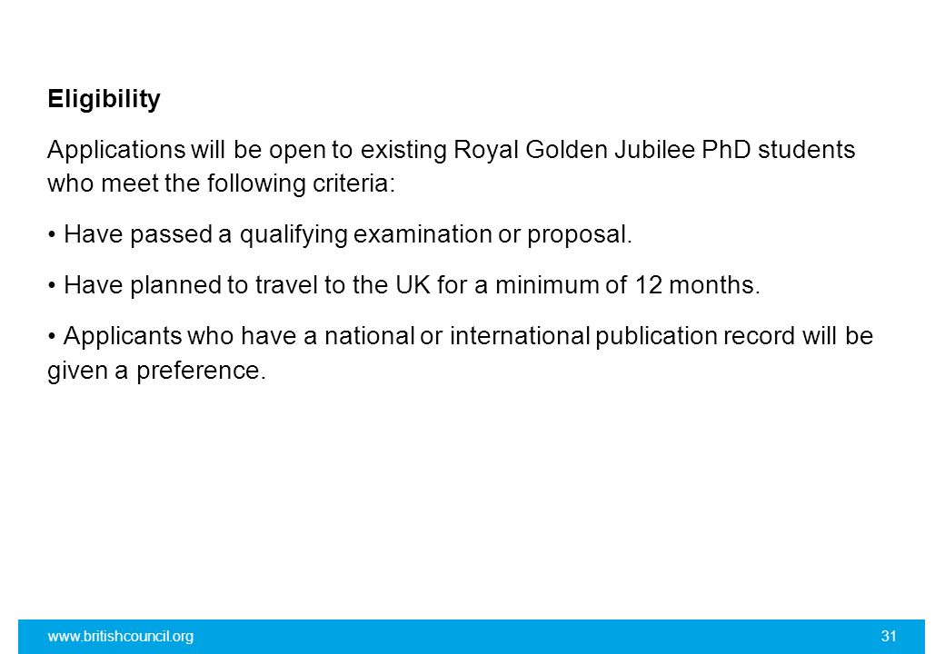 Eligibility Applications will be open to existing Royal Golden Jubilee PhD students who meet the following criteria: • Have passed a qualifying examination or proposal. • Have planned to travel to the UK for a minimum of 12 months. • Applicants who have a national or international publication record will be given a preference.
