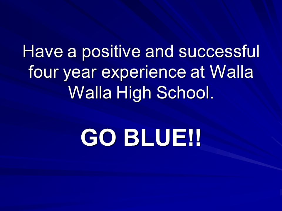 Have a positive and successful four year experience at Walla Walla High School. GO BLUE!!