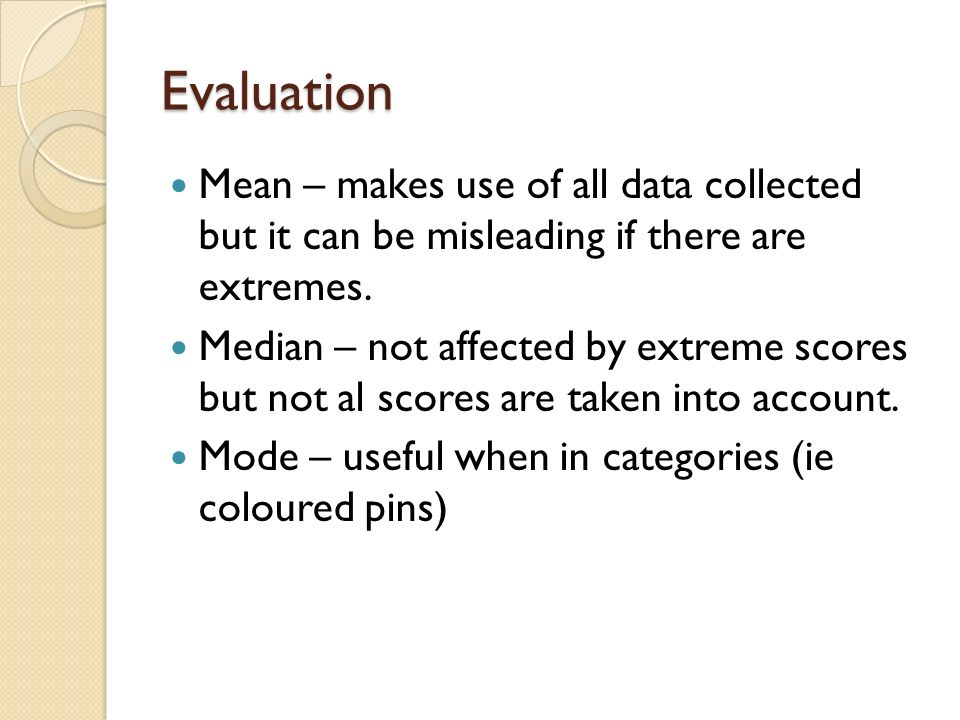 Evaluation Mean – makes use of all data collected but it can be misleading if there are extremes.