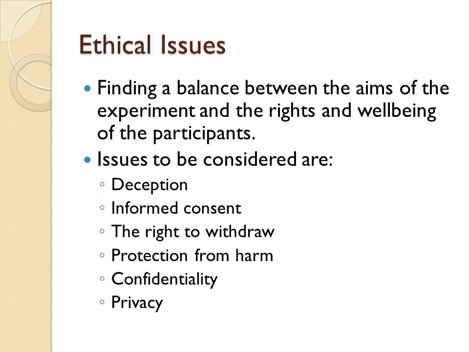 Ethical Issues Finding a balance between the aims of the experiment and the rights and wellbeing of the participants.