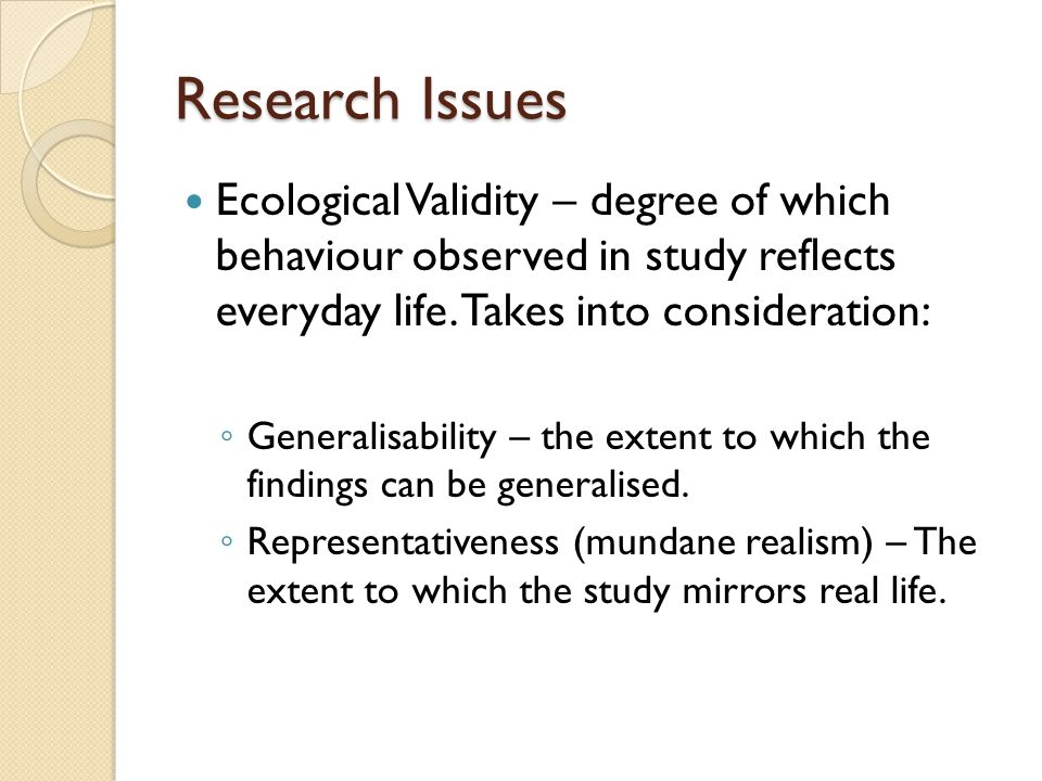 Research Issues Ecological Validity – degree of which behaviour observed in study reflects everyday life. Takes into consideration: