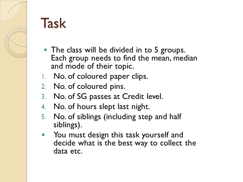 Task The class will be divided in to 5 groups. Each group needs to find the mean, median and mode of their topic.