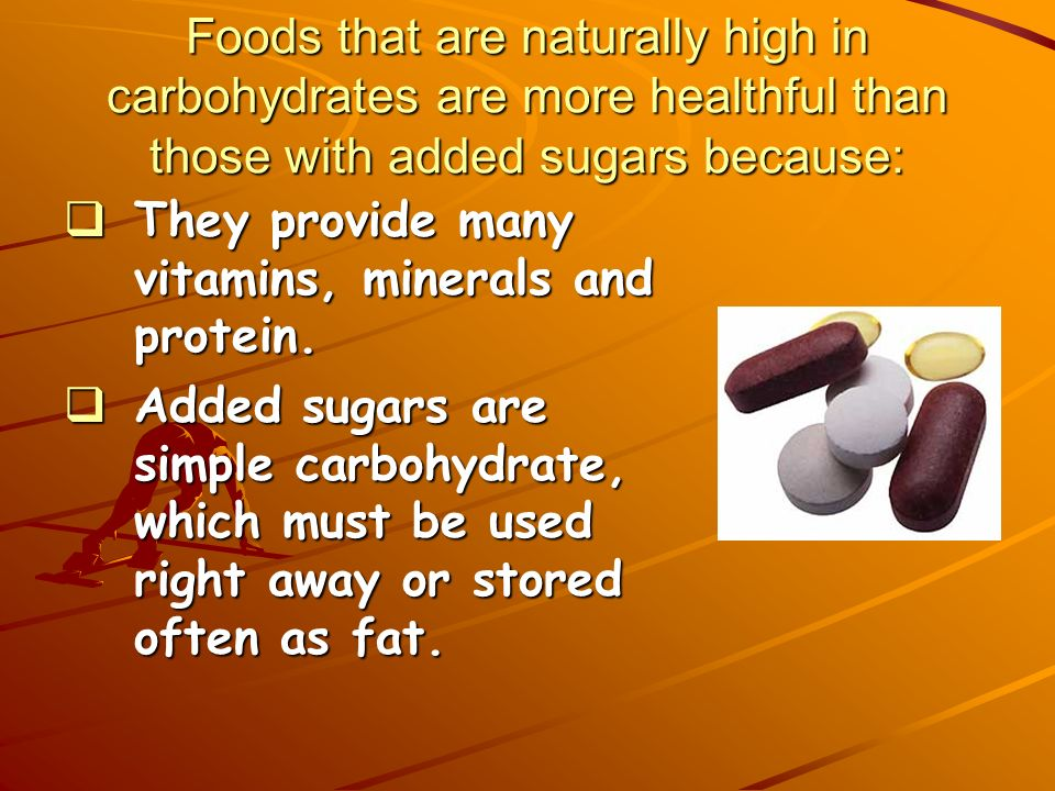 Foods that are naturally high in carbohydrates are more healthful than those with added sugars because: