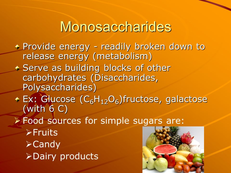 Monosaccharides Provide energy - readily broken down to release energy (metabolism)