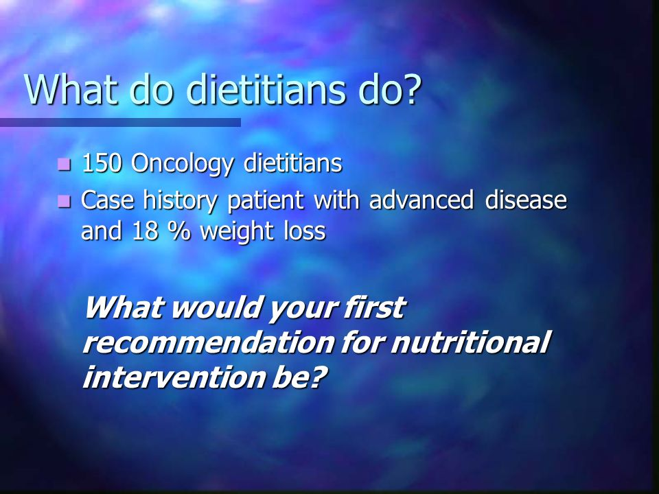 What do dietitians do 150 Oncology dietitians. Case history patient with advanced disease and 18 % weight loss.