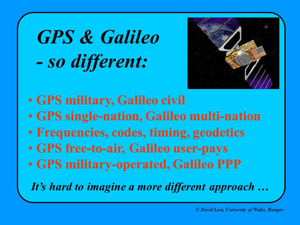 GPS & Galileo - so different: GPS military, Galileo civil
