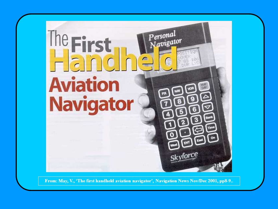 From: May, V., 'The first handheld aviation navigator', Navigation News Nov/Dec 2001, pp8-9..