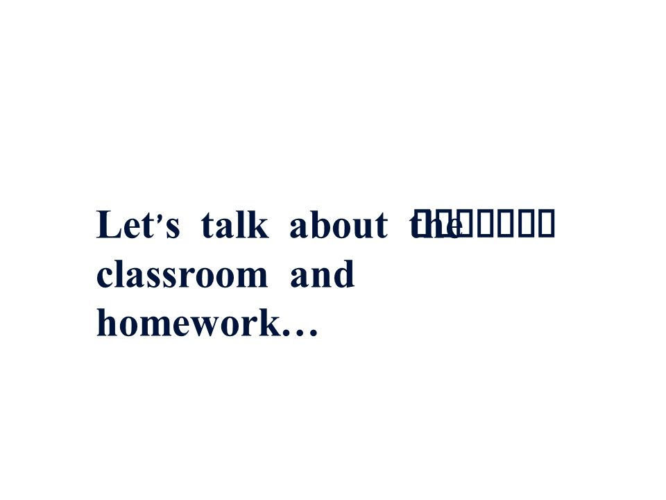 Let's talk about the classroom and homework…