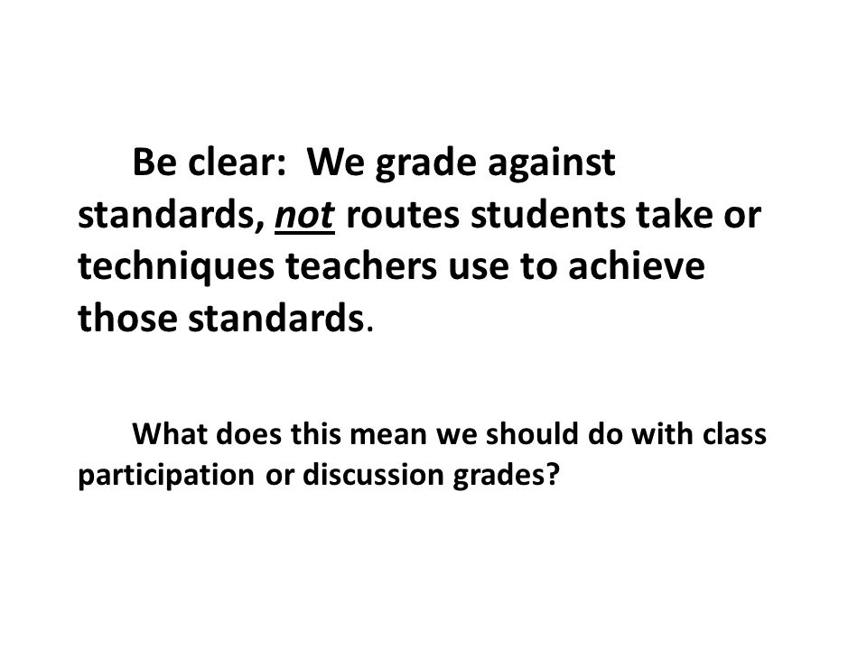 Be clear: We grade against standards, not routes students take or techniques teachers use to achieve those standards.