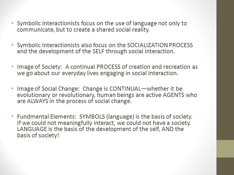 Symbolic interactionists focus on the use of language not only to communicate, but to create a shared social reality.