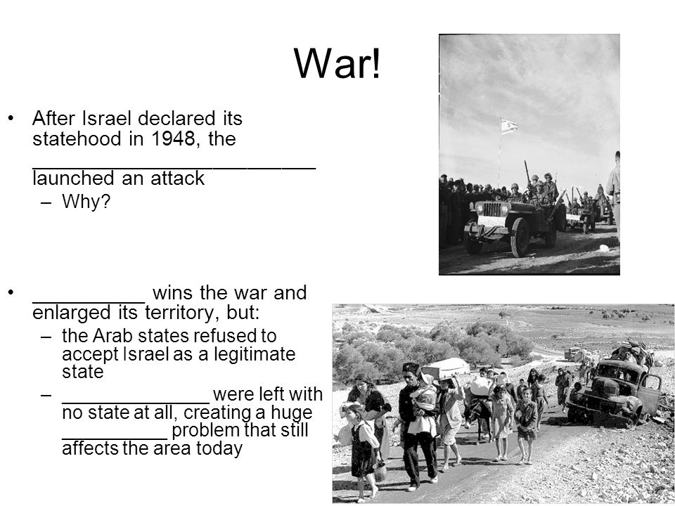 War! After Israel declared its statehood in 1948, the _________________________ launched an attack.