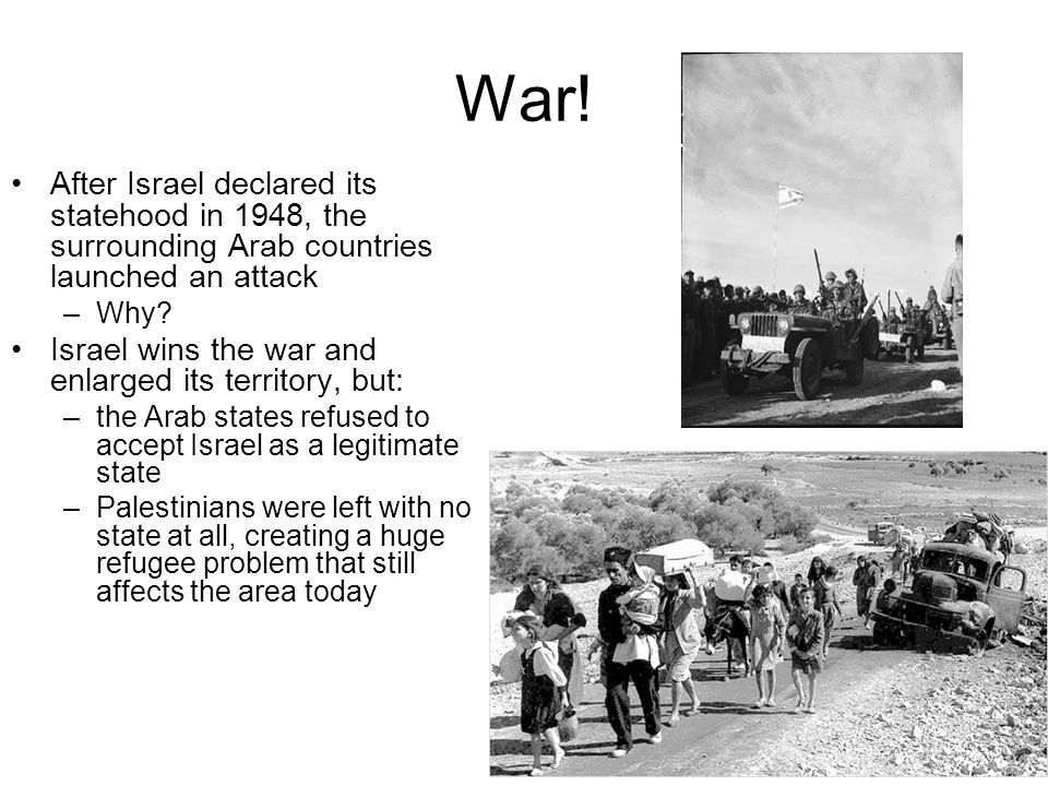 War! After Israel declared its statehood in 1948, the surrounding Arab countries launched an attack.