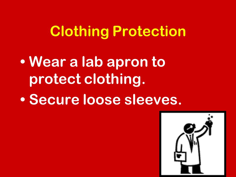 Clothing Protection Wear a lab apron to protect clothing. Secure loose sleeves.