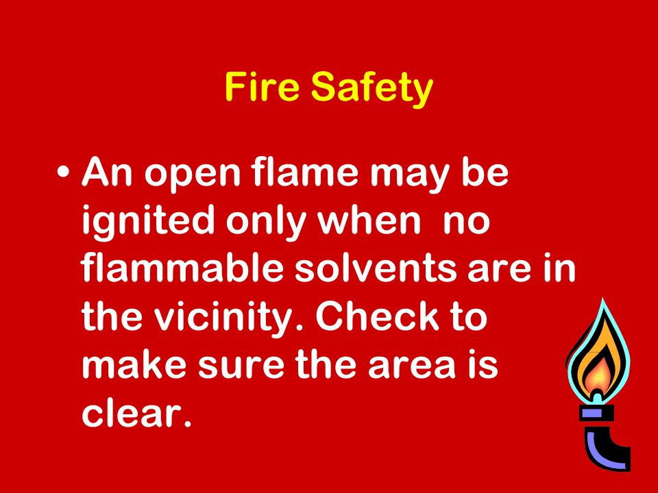 Fire Safety An open flame may be ignited only when no flammable solvents are in the vicinity.