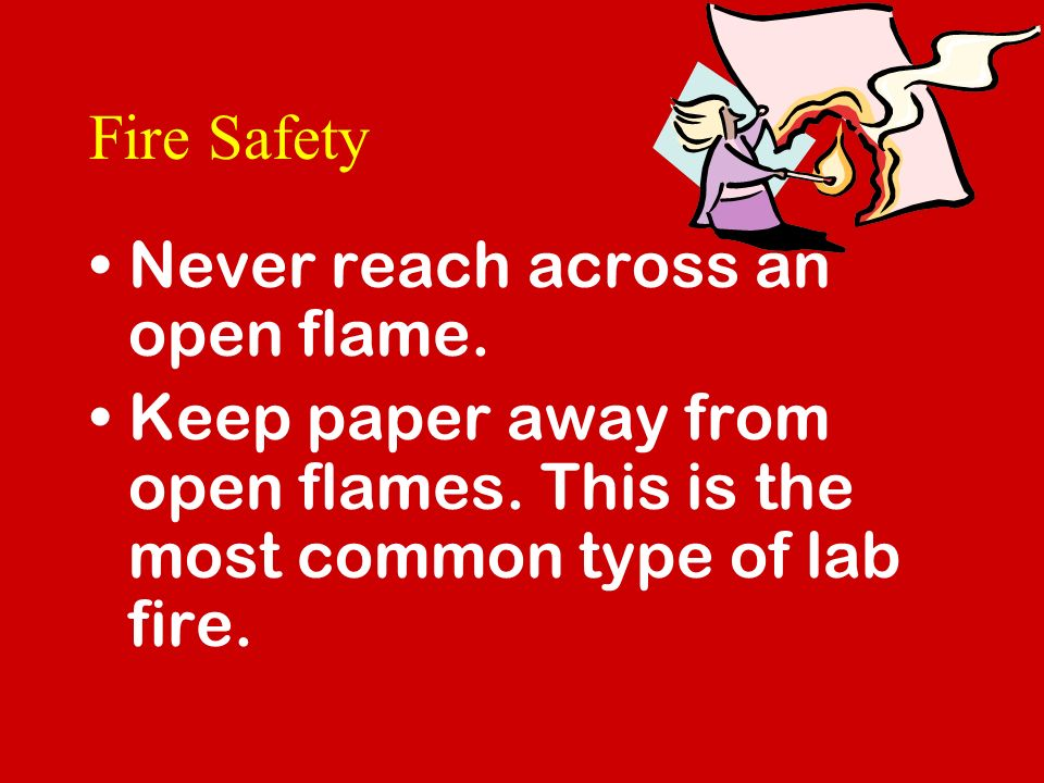 Fire Safety Never reach across an open flame. Keep paper away from open flames.