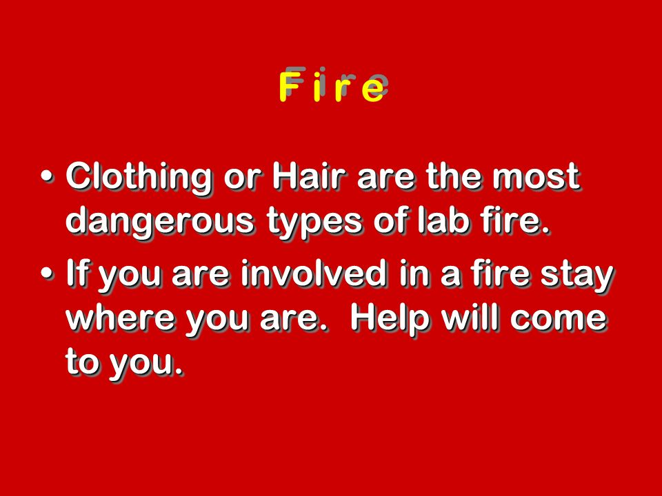 F i r e Clothing or Hair are the most dangerous types of lab fire.