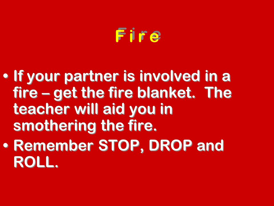 F i r e If your partner is involved in a fire – get the fire blanket. The teacher will aid you in smothering the fire.