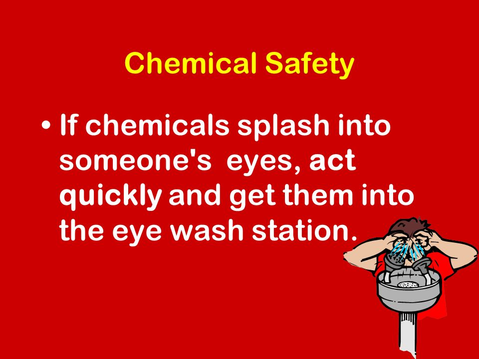 Chemical Safety If chemicals splash into someone s eyes, act quickly and get them into the eye wash station.