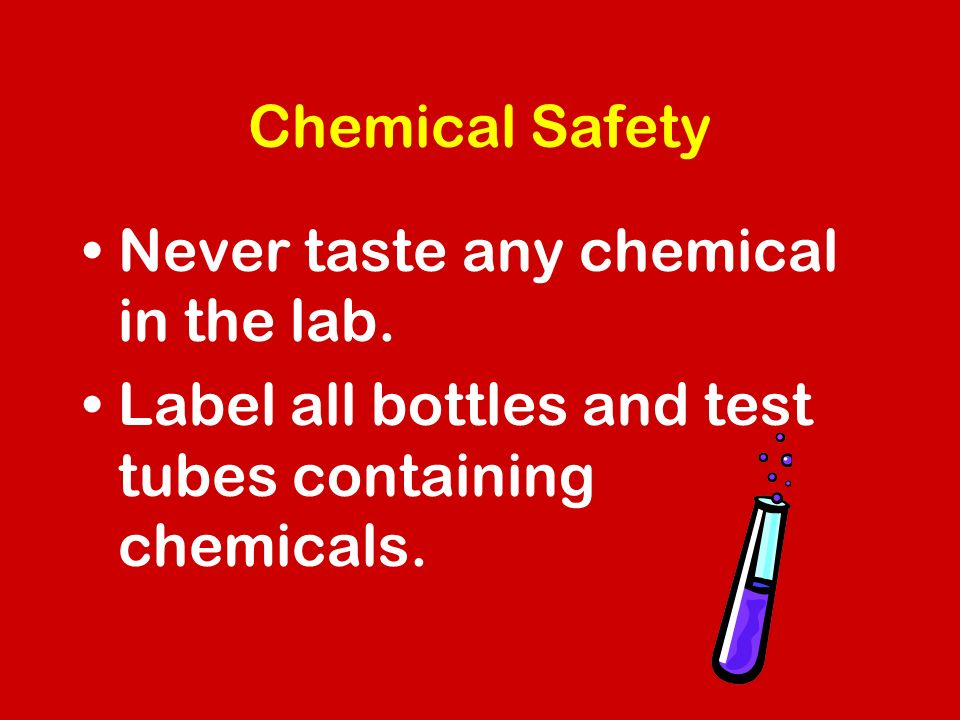 Chemical Safety Never taste any chemical in the lab.