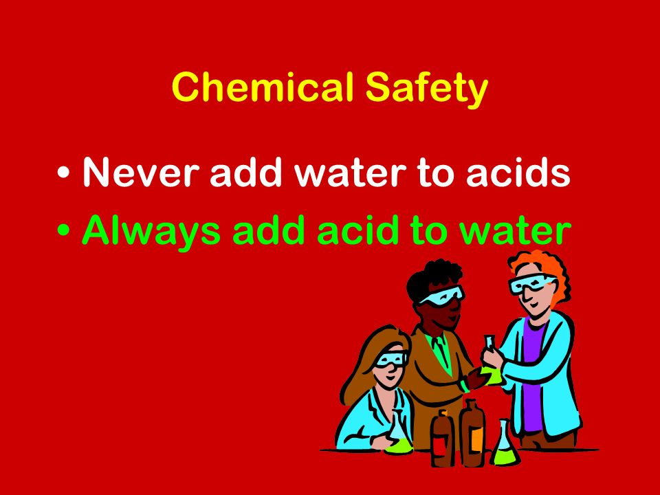 Chemical Safety Never add water to acids Always add acid to water