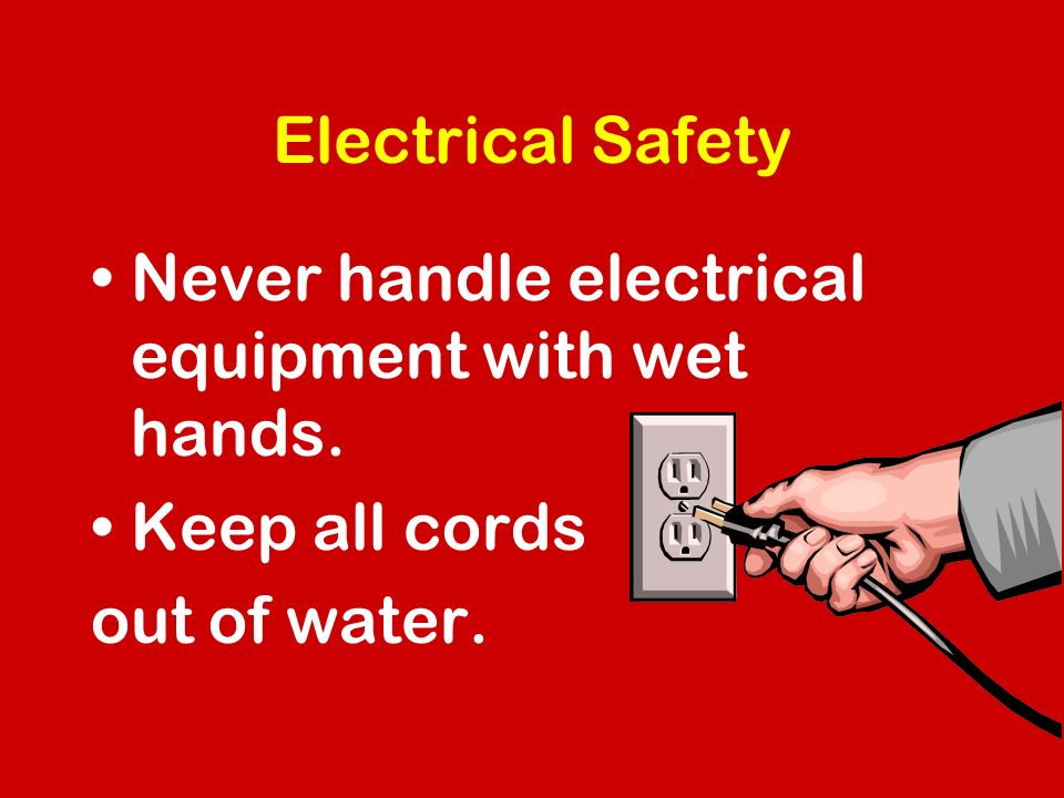 Electrical Safety Never handle electrical equipment with wet hands. Keep all cords out of water.