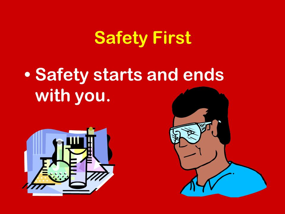 Safety First Safety starts and ends with you.