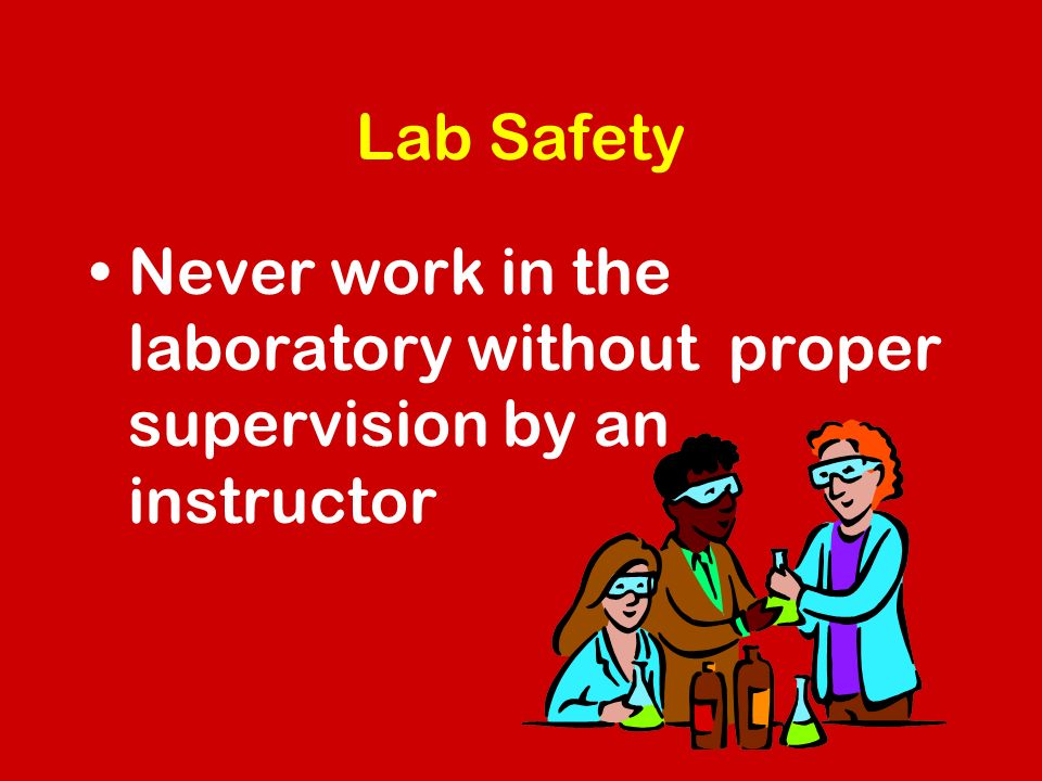 Lab Safety Never work in the laboratory without proper supervision by an instructor