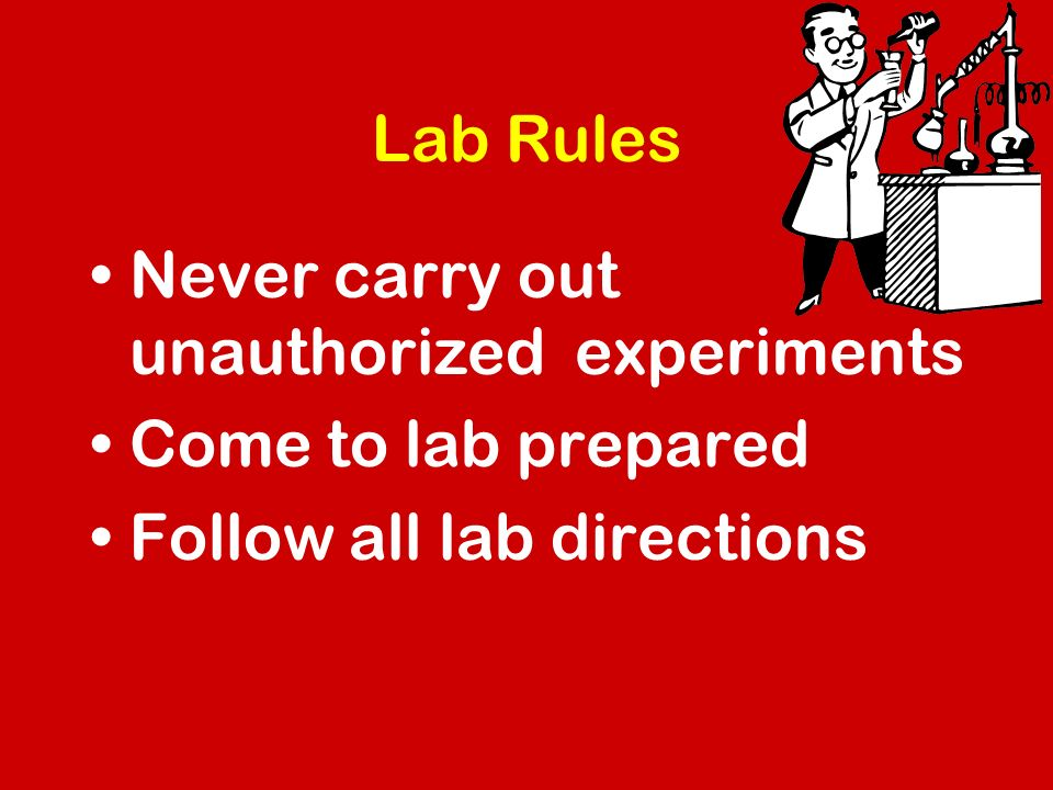 Lab Rules Never carry out unauthorized experiments Come to lab prepared Follow all lab directions