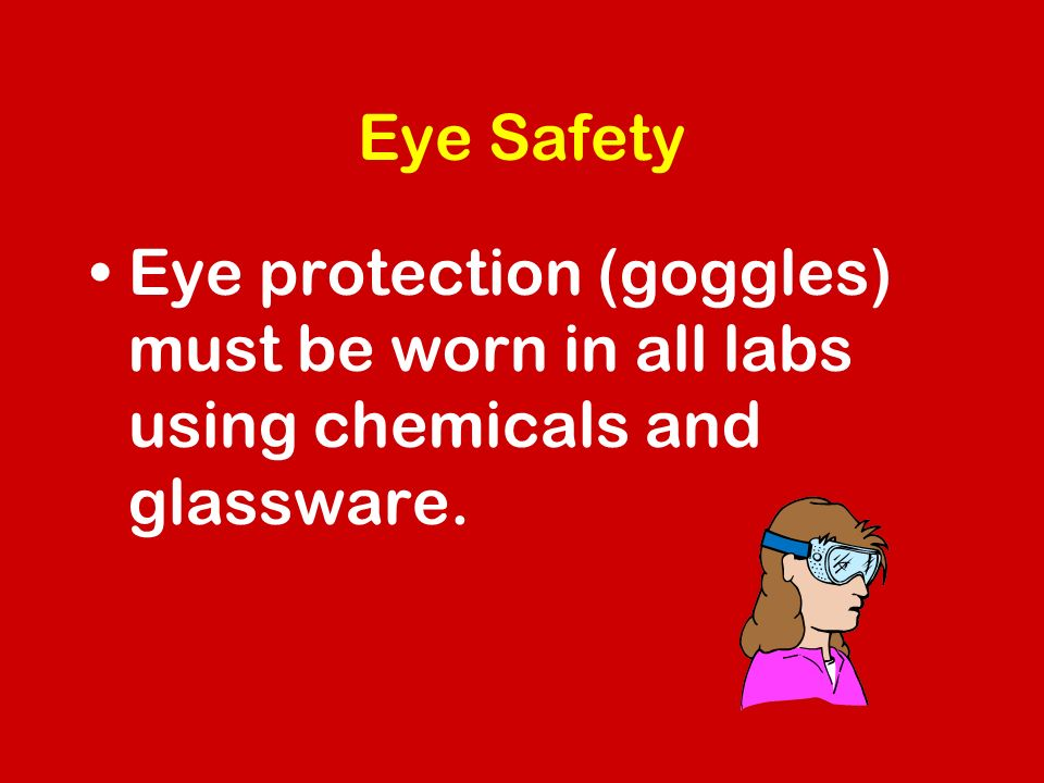 Eye Safety Eye protection (goggles) must be worn in all labs using chemicals and glassware.