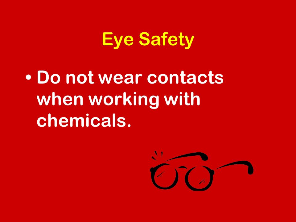 Eye Safety Do not wear contacts when working with chemicals.