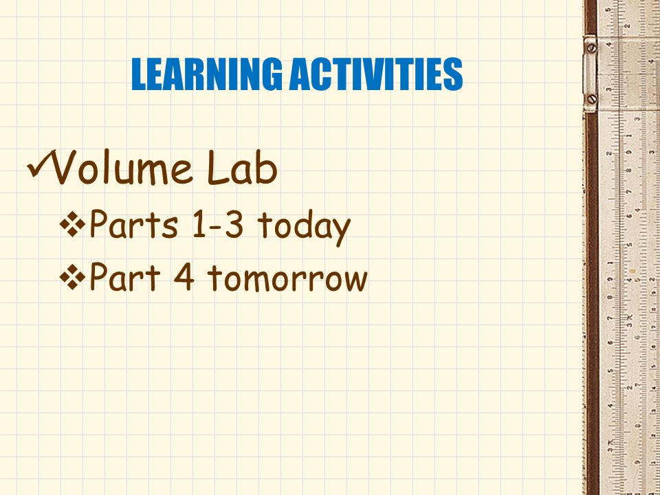 LEARNING ACTIVITIES Volume Lab Parts 1-3 today Part 4 tomorrow